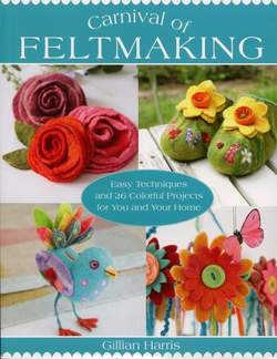 Carnival of Feltmaking - Easy Techniques and 26 Colorful Projects for You and Your Home
