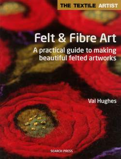 Felt and Fibre Art - A practical guide to making beautiful felted artworks