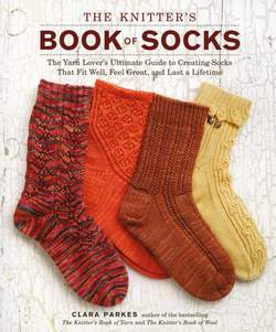 The Knitteraposs Book of Socks The Yarn Loveraposs Ultimate Guide to Creating Socks That Fit Well Feel Great and Last a Lifetime