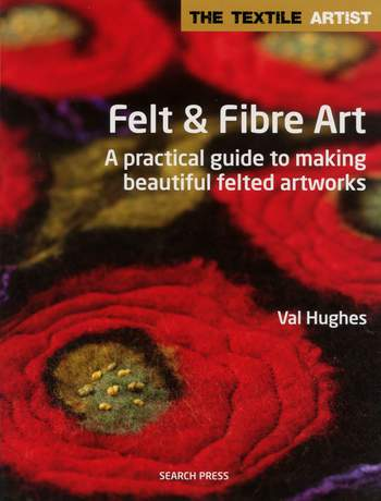 Felting books Felt and Fibre Art - A practical guide to making beautiful felted artworks